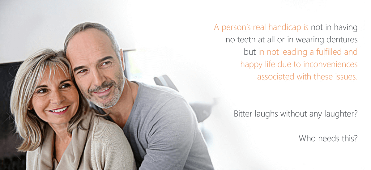 A person's real handicap is not in having no teeth at all or in wearing dentures but in not leading a fulfilled and happy life due to inconveniences associated with these issues.